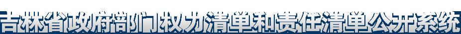吉林省政府部门权力清单和责任清单公开系统